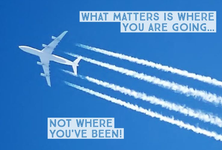 What matters is where you are going, not where you have been.